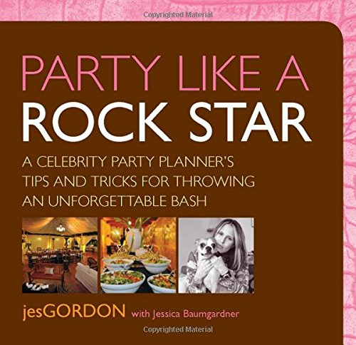 Party Like a Rock Star: A Celebrity Party Planner's Tips And Tricks For Throwing An Unforgettable...