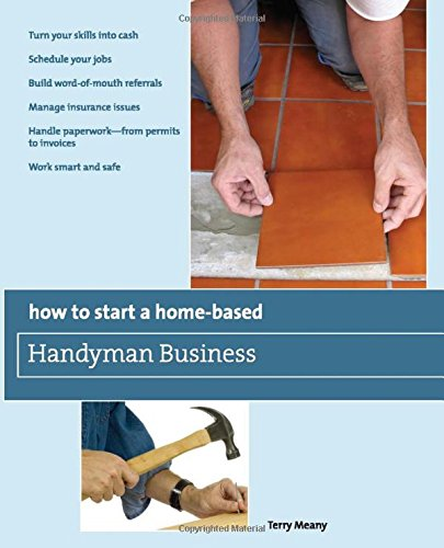 9780762752775: How to Start a Home-Based Handyman Business: *Turn Your Skills Into Cash *Schedule Your Jobs *Build Word-Of-Mouth Referrals *Manage Insurance Issues Smart And Safe (Home-Based Business Series)