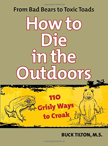 How to Die in the Outdoors: From Bad Bears To Toxic Toads, 110 Grisly Ways To Croak (0762754109) by Tilton, Buck