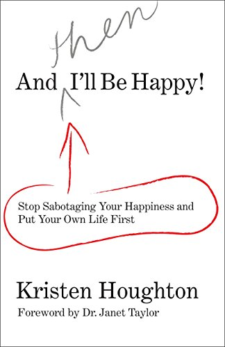 And THEN I'll Be Happy!: Stop Sabotaging: Kristen Houghton; Foreword-Dr.