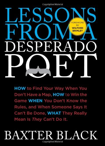 Lessons from a Desperado Poet: How to Find Your Way When You Don't Have a Map, How to Win the Game When You Don't Know the Rules, and When Someone ... What They Really Mean Is They Can't Do It. (0762769971) by Baxter Black