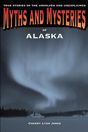 Myths and Mysteries of Alaska: True Stories of the Unsolved and Unexplained (Myths and Mysteries ...
