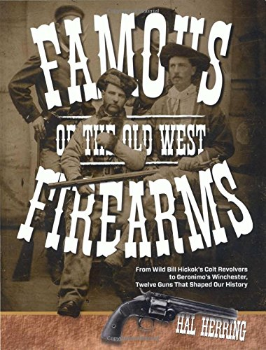 9780762773497: Famous Firearms of the Old West: From Wild Bill Hickok's Colt Revolvers to Geronimo's Winchester, Twelve Guns That Shaped Our History