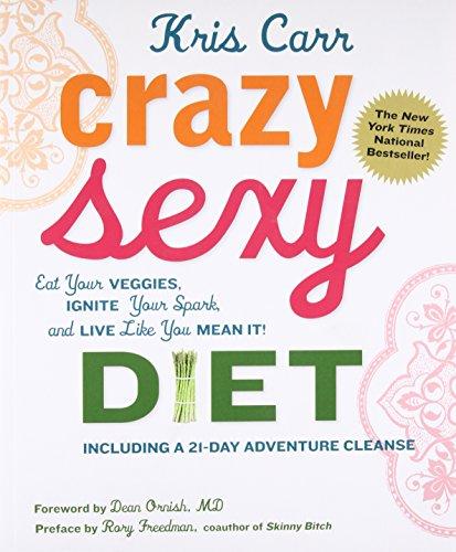 Crazy Sexy Diet: Eat Your Veggies, Ignite: Kris Carr