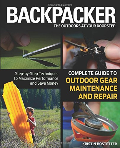 9780762778317: Backpacker Magazine's Complete Guide to Outdoor Gear Maintenance and Repair: Step-by-Step Techniques to Maximize Performance and Save Money (Backpacker Magazine Series)