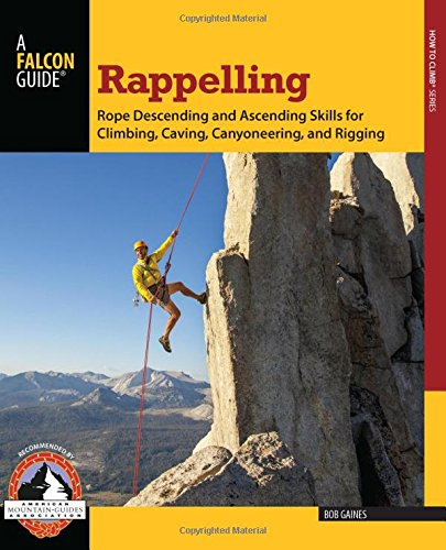 9780762780808: Rappelling: Rope Descending And Ascending Skills For Climbing, Caving, Canyoneering, And Rigging (How To Climb Series)