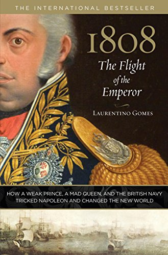 1808: The Flight of the Emperor: How a Weak Prince, a Mad Queen, and the British Navy Tricked ...