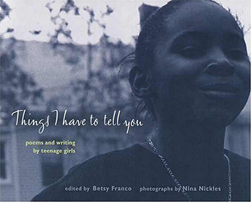 9780763609054: Things I Have to Tell You: Poems and Writing by Teenage Girls (Betsy Franco Young Adult)