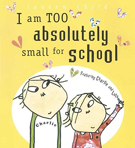 9780763624033: I Am Too Absolutely Small for School (Charlie and Lola)