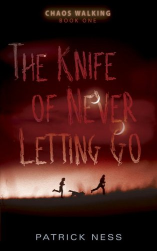 THE KNIFE OF NEVER LETTING GO: Ness, Patrick.