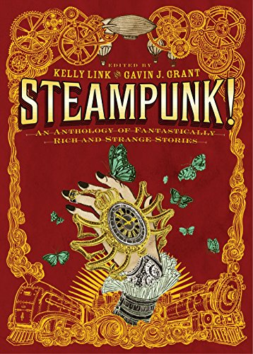 STEAMPUNK! AN ANTHOLOGY OF FANTASTICALLY RICH AND STRANGE STORIES: Link, Kelly, and Gavin J. Grant....