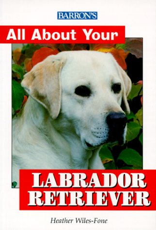 Barron's All About Your Labrador Retriever (All about Your Pet): Heather Wiles-Fone
