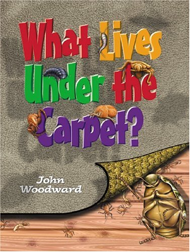 What Lives Under the Carpet? (What Lives.?: Woodward, John