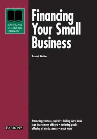 Financing Your Small Business (Barron's Business Library Series): Walter, Robert