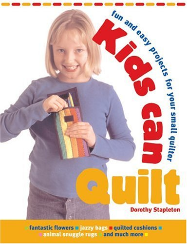 Kids Can Quilt: Fun and Easy Projects for Your Small Quilter