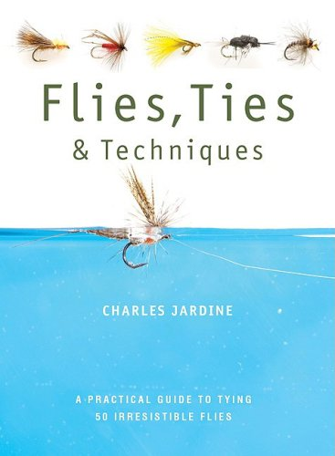 Flies, Ties, and Techniques: A Practical Guide to Tying 50 Irresistible Flies (0764139061) by Charles Jardine