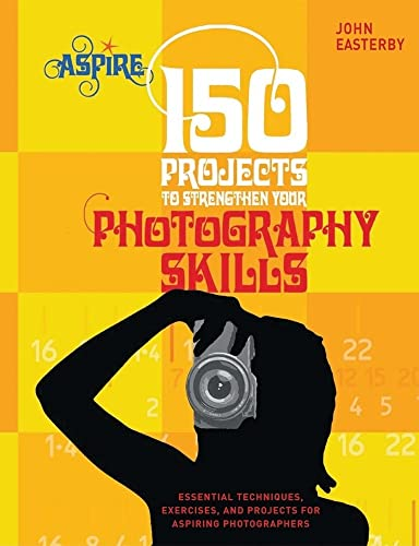 9780764144707: 150 Projects to Strengthen Your Photography Skills: Essential Techniques, Exercises, and Projects for Aspiring Photographers (Aspire Series)