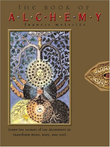 The Book of Alchemy: Learn the Secrets of the Alchemists to Transform Mind, Body, and Soul: ...