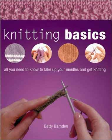 KNITTING BASICS : All You Need to Know to Take Up Your Needles and Get Knitting