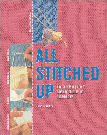 All Stitched Up: The Complete Guide to Finishing Stitches for Handknitters: Crowfoot, Jane