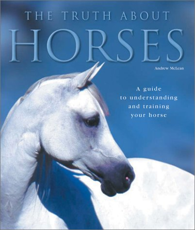 The Truth About Horses: A Guide to Understanding and Training Your Horse: McLean, Andrew