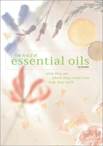 9780764156168: The A-to-Z of Essential Oils: What They Are, Where They Come From, How They Work
