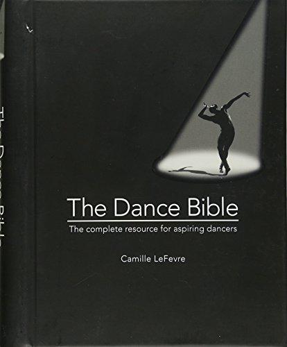 The Dance Bible: The Complete Resource for Aspiring Dancers: Camille Lefevre
