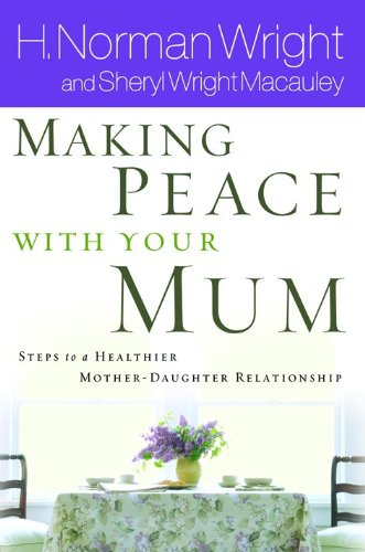 Making Peace with Your Mom: 8 Steps to a Healthier Mother-daughter Relationship: Wright, Norman, ...