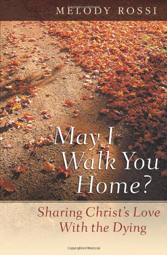 May I Walk You Home?: Sharing Christ's Love With the Dying: Rossi, Melody
