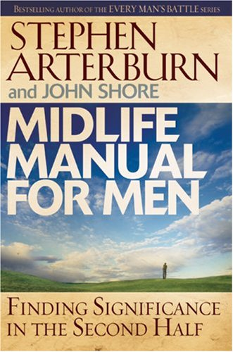 Midlife Manual for Men: Finding Significance in the Second Half (Life Transitions) (0764204238) by Stephen Arterburn; John Shore