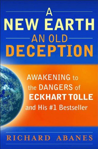 A New Earth, An Old Deception: Awakening to the Dangers of Eckhart Tolle's #1 Bestseller (0764206648) by Abanes, Richard