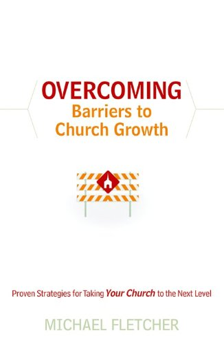 Overcoming Barriers to Church Growth: Proven Strategies for Taking Your Church to the Next Level (0764206877) by Fletcher, Michael