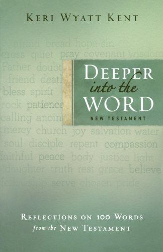 Deeper into the Word: Reflections on 100 Words From the New Testament: Kent, Keri Wyatt