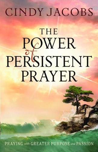 The Power of Persistent Prayer: Praying With Greater Purpose and Passion: Cindy Jacobs