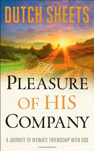 The Pleasure of His Company: A Journey to Intimate Friendship With God (0764209485) by Dutch Sheets