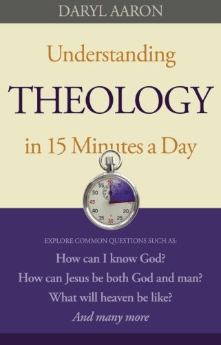 9780764210129: Understanding Theology in 15 Minutes a Day: How can I know God? How can Jesus be both God and man? What will heaven be like? And many more
