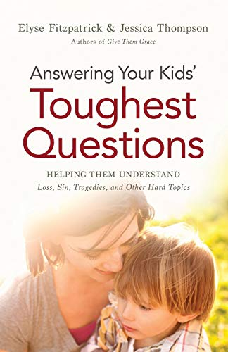 Answering Your Kids Toughest Questions: Helping Them: Elyse Fitzpatrick, Jessica