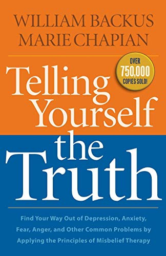 Telling Yourself the Truth: Find Your Way Out of Depression, Anxiety, Fear, Anger, and Other Common Problems by Applying the Principles of Misbelief Therapy (0764211935) by William Backus; Marie Chapian