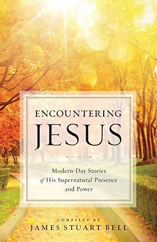 Encountering Jesus: Modern-Day Stories of His Supernatural: Bell, James Stuart
