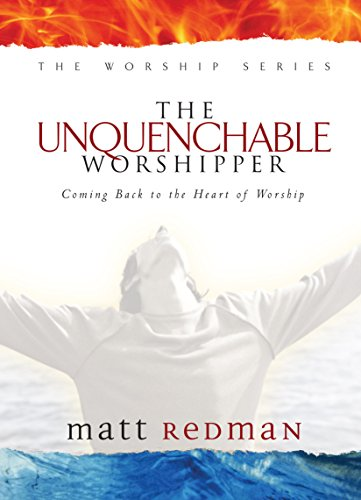 9780764215551: The Unquenchable Worshipper: Coming Back to the Heart of Worship (The Worship Series)