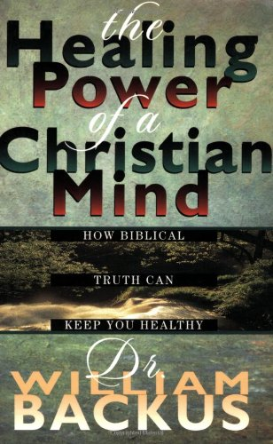The Healing Power of the Christian Mind: How Biblical Truth Can Keep You Healthy: William Backus
