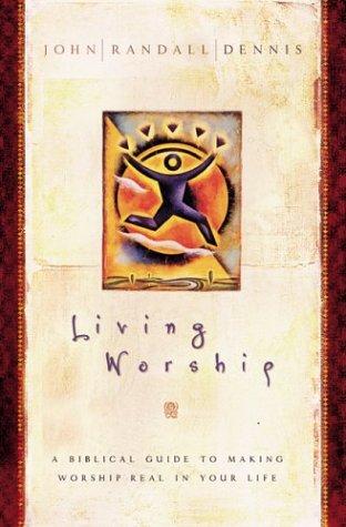 Living Worship: A Biblical Guide to Making: Dennis, John Randall