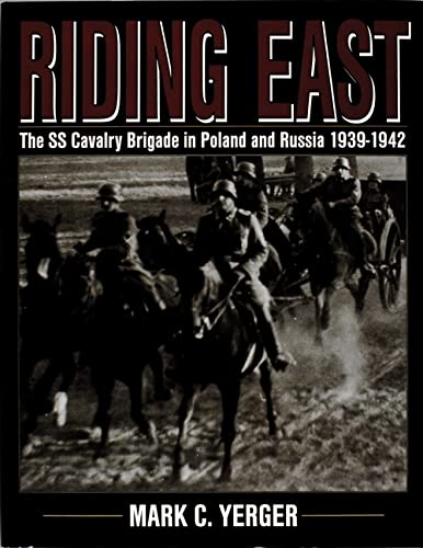 Riding East: The SS Cavalry Brigade in Poland and Russia 1939-1942 (Schiffer Military History) (9780764300608) by Mark C. Yerger