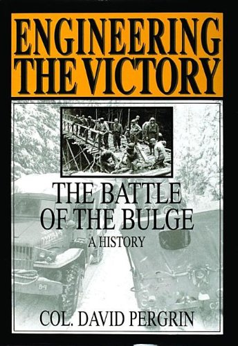 Engineering the Victory: Battle of the Bulge - A History: David Pergrin