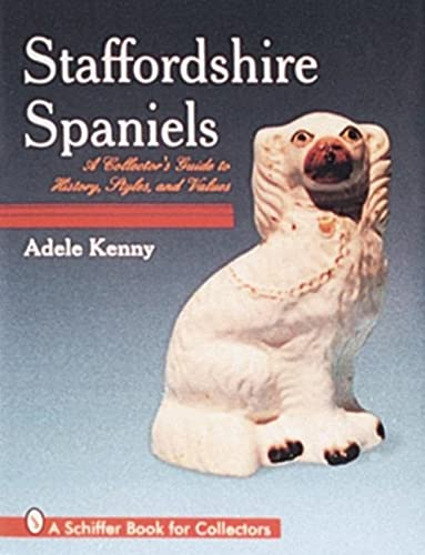 Staffordshire Spaniels: A Collector's Guide to History, Styles, and Values (A Schiffer Book ...