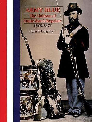 Army Blue: The Uniform of Uncle Sam s Regulars 1848-1973 (Hardback): John P. Langellier