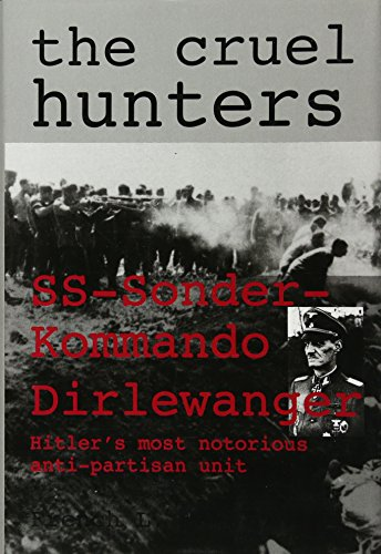 9780764304835: The Cruel Hunters: Ss-Sonderkommando Dirlewanger Hitler's Most Notorious Anti-Partisan Unit