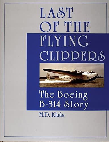 Last of the Flying Clippers. The Boeing B-314 Story: Klaas, M.D.