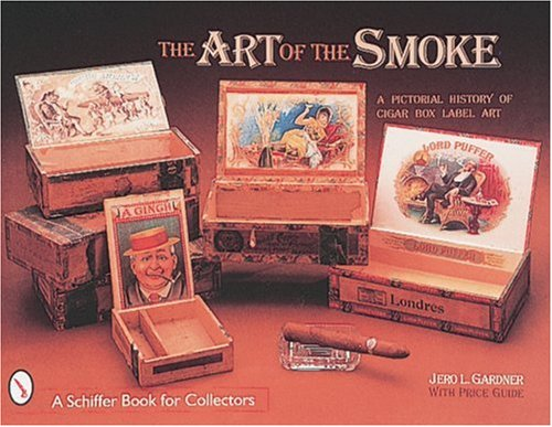 The Art of the Smoke: A Pictorial History of Cigar Box Label Art (A Schiffer Book for Collectors): ...