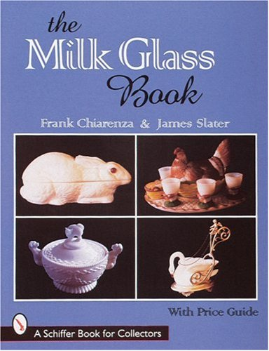 The Milk Glass Book (A Schiffer Book for Collectors): Chiarenza, Frank; Slater, James Alexander